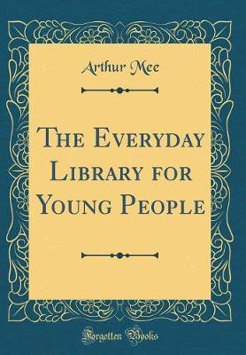 The Everyday Library for Young People (Classic Reprint) by Arthur Mee