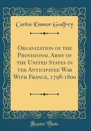 Organization of the Provisional Army of the United States in the Anticipated War with France, 1798-1800 (Classic Reprint) by Carlos Emmor Godfrey image