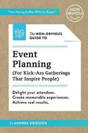 The Non-Obvious Guide to Event Planning (for Kick-Ass Gatherings That Inspire People) by Andrea Driessen