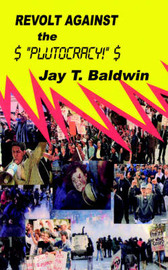Revolt Against the Plutocracy by Jay T. Baldwin