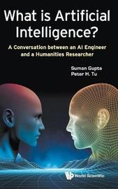 What Is Artificial Intelligence?: A Conversation Between An Ai Engineer And A Humanities Researcher by Suman Gupta