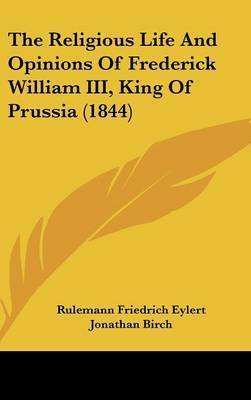 The Religious Life And Opinions Of Frederick William III, King Of Prussia (1844) by Rulemann Friedrich Eylert