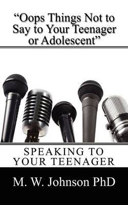 OOPS Things Not to Say to Your Teenager or Adolescent: Speaking to Your Teenager by M W Johnson PhD