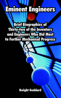 Eminent Engineers: Brief Biographies of Thirty-Two of the Inventors and Engineers Who Did Most to Further Mechanical Progress by Dwight Goddard image