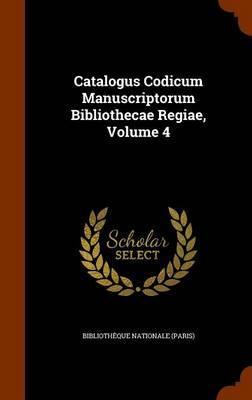 Catalogus Codicum Manuscriptorum Bibliothecae Regiae, Volume 4 by Bibliotheque Nationale (Paris)