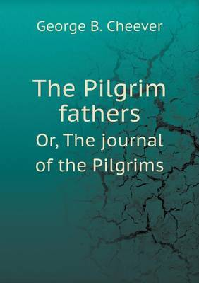 The Pilgrim Fathers Or, the Journal of the Pilgrims by George B Cheever