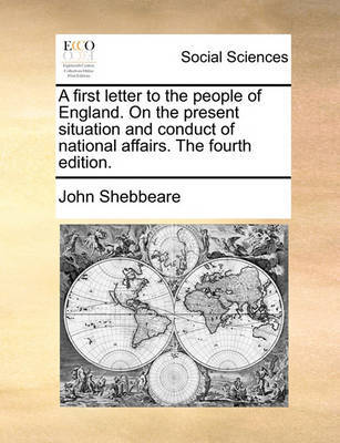 A First Letter to the People of England. on the Present Situation and Conduct of National Affairs. the Fourth Edition. by John Shebbeare