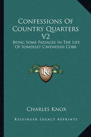 Confessions of Country Quarters V2: Being Some Passages in the Life of Somerset Cavendish Cobb by Charles Knox