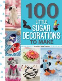 100 Little Sugar Decorations to Make by Georgie Godbold
