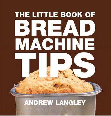 Little Book of Bread Machine Tips by Andrew Langley