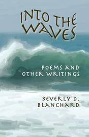 Into the Waves. Poems and Other Writings by Beverly D Blanchard