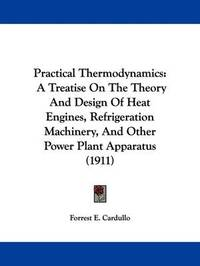 Practical Thermodynamics: A Treatise on the Theory and Design of Heat Engines, Refrigeration Machinery, and Other Power Plant Apparatus (1911) by Forrest E Cardullo