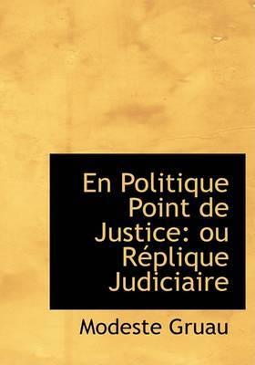 En Politique Point De Justice: Ou RAcplique Judiciaire (Large Print Edition) by Modeste Gruau image