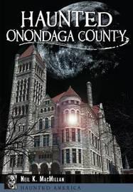 Haunted Onondaga County by Neil K MacMillan