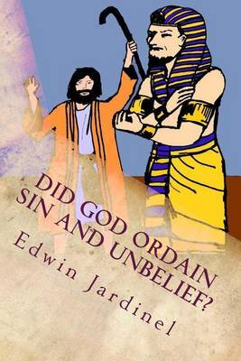 Did God Ordain Sin and Unbelief?: Inconsistencies of Calvinism by Edwin D Jardinel