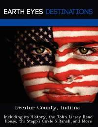 Decatur County, Indiana: Including Its History, the John Linsey Rand House, the Stapp's Circle S Ranch, and More by Sam Night