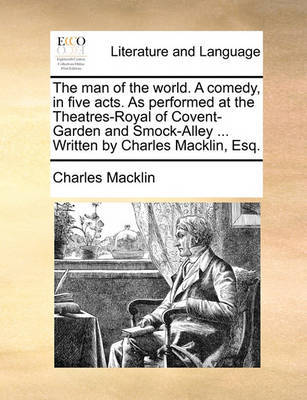 The Man of the World. a Comedy, in Five Acts. as Performed at the Theatres-Royal of Covent-Garden and Smock-Alley ... Written by Charles Macklin, Esq. by Charles Macklin