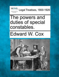 The Powers and Duties of Special Constables. by Edward W. Cox