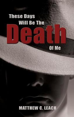 These Days Will Be the Death of Me by Matthew C. Leach