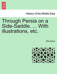 Through Persia on a Side-Saddle. ... with Illustrations, Etc. by Ella Sykes