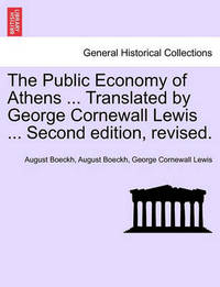 The Public Economy of Athens ... Translated by George Cornewall Lewis ... Second Edition, Revised. by August Boeckh