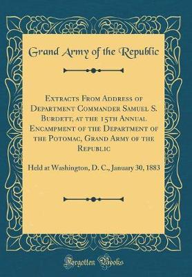 Extracts from Address of Department Commander Samuel S. Burdett, at the 15th Annual Encampment of the Department of the Potomac, Grand Army of the Republic by Grand Army of the Republic