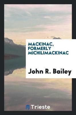 Mackinac, Formerly Michilimackinac by John R Bailey