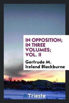 In Opposition; In Three Volumes; Vol. II by Gertrude M Ireland Blackburne
