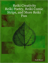 Reiki Creativity: Reiki Poetry, Reiki Comic Strips, and More Reiki Fun by Zach Keyer