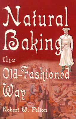 Natural Baking the Old-Fashioned Way by Robert W. Pelton