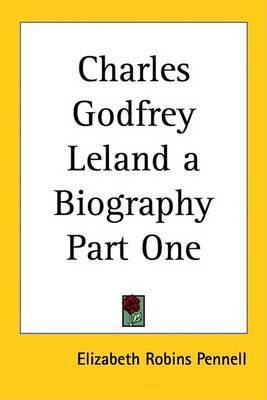 Charles Godfrey Leland a Biography Part One by Elizabeth Robins Pennell