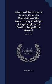 History of the House of Austria, from the Foundation of the Monarchy by Rhodolph of Hapsburgh, to the Death of Leopold the Second by William Coxe