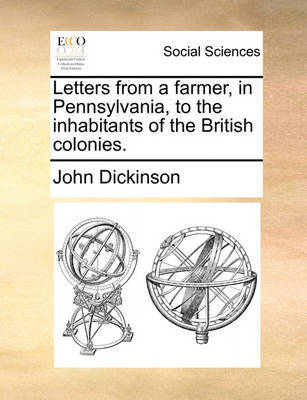 Letters from a Farmer, in Pennsylvania, to the Inhabitants of the British Colonies by John Dickinson