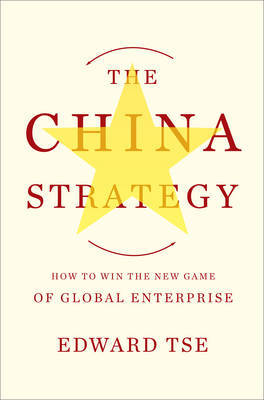 The China Strategy: Harnessing the Power of the World's Fastest-Growing Economy by Edward Tse