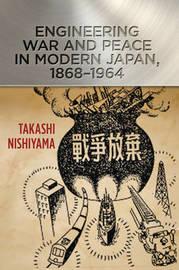 Engineering War and Peace in Modern Japan, 1868-1964 by Takashi Nishiyama