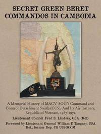 Secret Green Beret Commandos in Cambodia: A Memorial History of MACV-SOG's Command and Control Detachment South (CCS), And Its Air Partners, Republic of Vietnam, 1967-1972 by LTC Fred S. Lindsey USA Ret