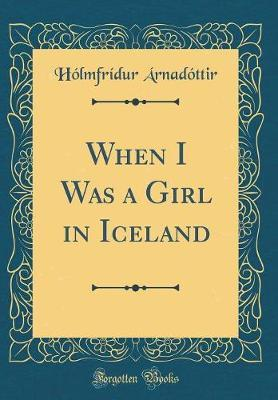 When I Was a Girl in Iceland (Classic Reprint) by Holmfridur Arnadottir image