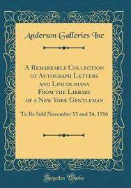 A Remarkable Collection of Autograph Letters and Lincolniana from the Library of a New York Gentleman by Anderson Galleries Inc