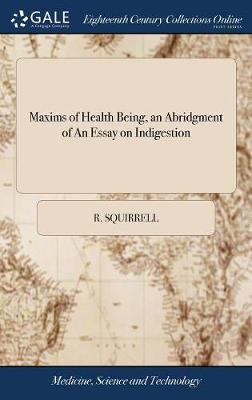 Maxims of Health Being, an Abridgment of an Essay on Indigestion by R Squirrell