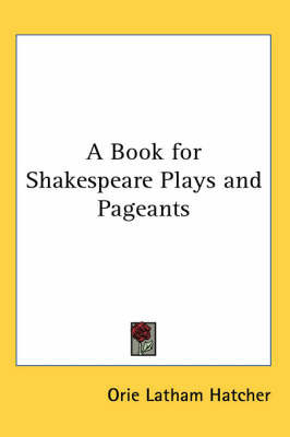 A Book for Shakespeare Plays and Pageants by Orie Latham Hatcher