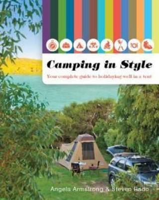 Camping in Style: Your Complete Guide to Holidaying Well in a Tent by Stephen Rado