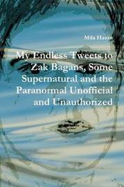 My Endless Tweets to Zak Bagans, Some Supernatural and the Paranormal Unofficial and Unauthorized by Mila Hasan