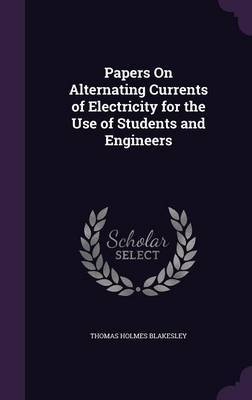Papers on Alternating Currents of Electricity for the Use of Students and Engineers by Thomas Holmes Blakesley image