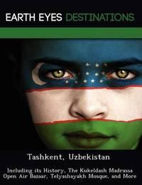 Tashkent, Uzbekistan: Including Its History, the Kukeldash Madrassa Open Air Bazaar, Telyashayakh Mosque, and More by Sam Night