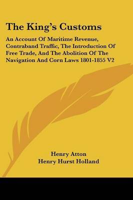 The King's Customs: An Account of Maritime Revenue, Contraband Traffic, the Introduction of Free Trade, and the Abolition of the Navigation and Corn Laws 1801-1855 V2 by Henry Atton