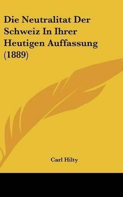Die Neutralitat Der Schweiz in Ihrer Heutigen Auffassung (1889) by Carl Hilty