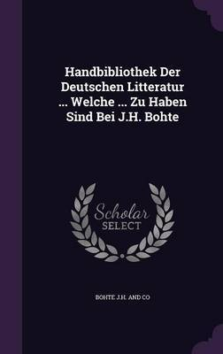 Handbibliothek Der Deutschen Litteratur ... Welche ... Zu Haben Sind Bei J.H. Bohte by Bohte J H and Co image