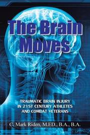 The Brain Moves: Traumatic Brain Injury in 21st Century Athletes and Combat Veterans by M Ed B a Riden, B.A., C. Mark