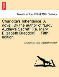 Charlotte's Inheritance. a Novel. by the Author of Lady Audley's Secret [I.E. Mary Elizabeth Braddon] ... Fifth Edition, Vol. III by * Anonymous