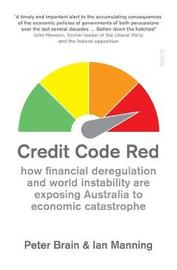 Credit Code Red: how financial deregulation and world instability are exposing Australia to economic catastrophe by Peter Brain image